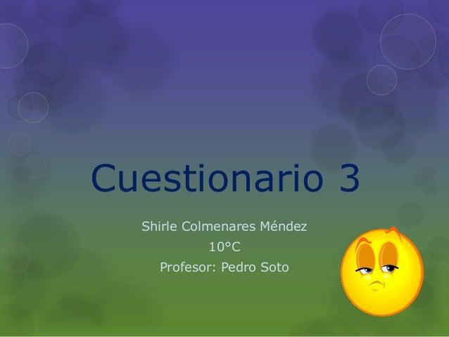 Cuestionario 3 Shirle Colmenares Méndez 10°C Profesor: Pedro Soto