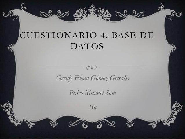 CUESTIONARIO 4: BASE DE DATOS Greidy Elena Gómez Grisales Pedro Manuel Soto 10c