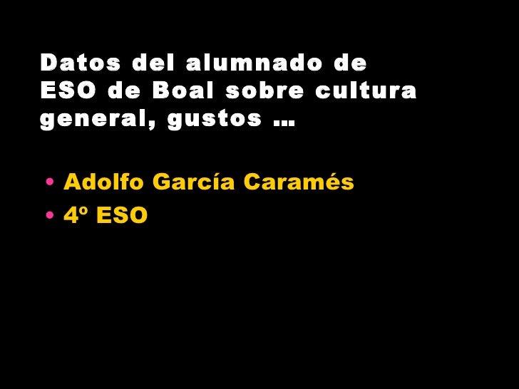 Datos del alumnado deESO de Boal sobre culturageneral, gustos …• Adolfo García Caramés• 4º ESO