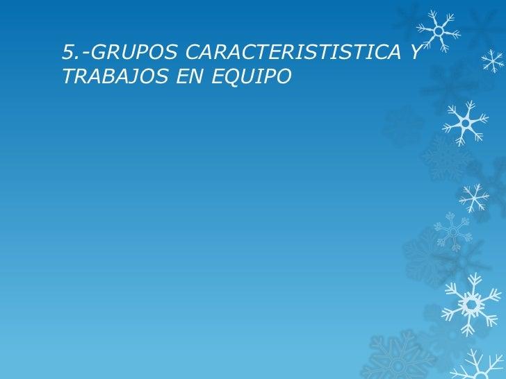 5.-GRUPOS CARACTERISTISTICA YTRABAJOS EN EQUIPO