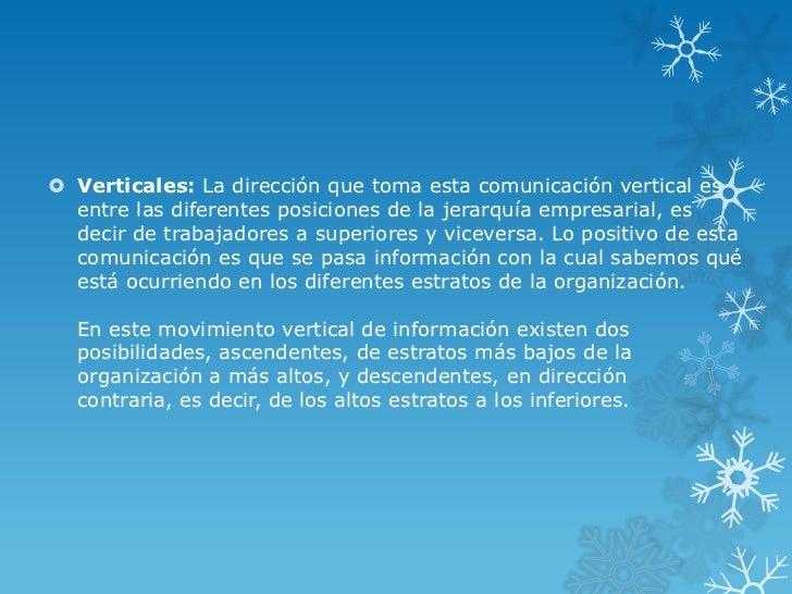  Verticales: La dirección que toma esta comunicación vertical es  entre las diferentes posiciones de la jerarquía empresa...