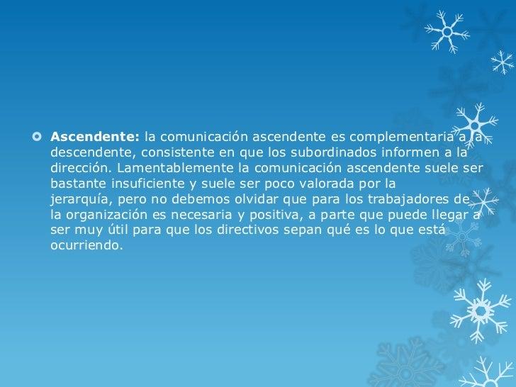  Ascendente: la comunicación ascendente es complementaria a la  descendente, consistente en que los subordinados informen...