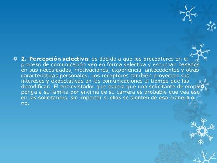  2.-Percepción selectiva: es debido a que los preceptores en el  proceso de comunicación ven en forma selectiva y escucha...