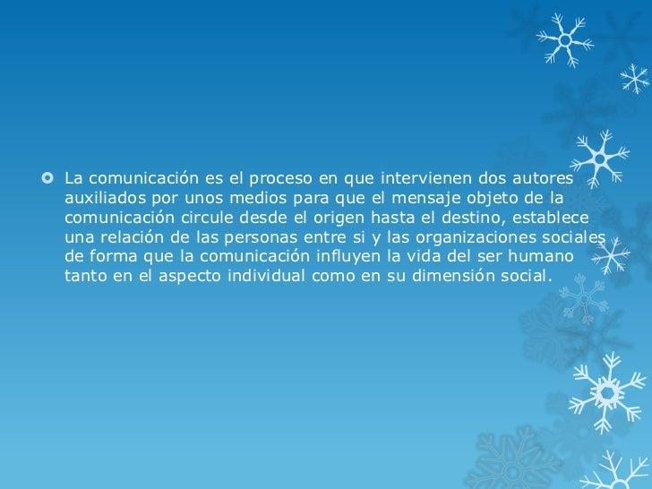  La comunicación es el proceso en que intervienen dos autores  auxiliados por unos medios para que el mensaje objeto de l...