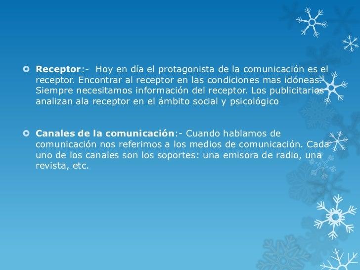  Receptor:- Hoy en día el protagonista de la comunicación es el  receptor. Encontrar al receptor en las condiciones mas i...