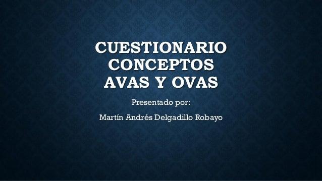 CUESTIONARIO CONCEPTOS AVAS Y OVAS Presentado por: Martín Andrés Delgadillo Robayo
