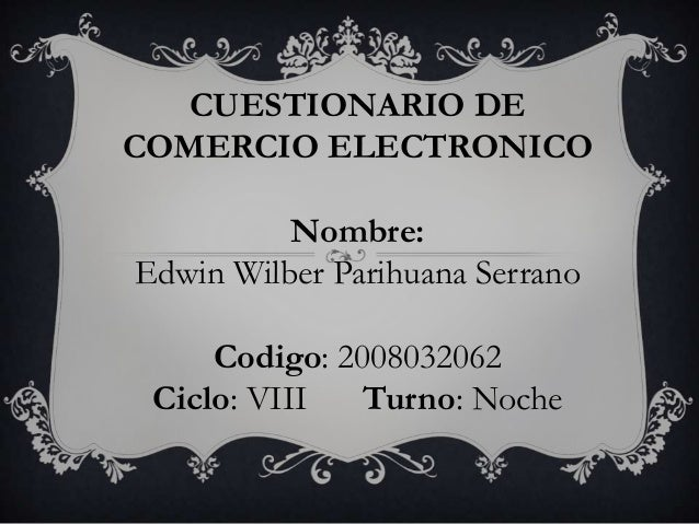 CUESTIONARIO DECOMERCIO ELECTRONICONombre:Edwin Wilber Parihuana SerranoCodigo: 2008032062Ciclo: VIII Turno: Noche