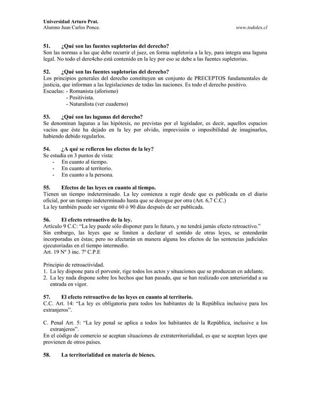 Universidad Arturo Prat. Alumno Juan Carlos Ponce. www.todolex.cl 51. ¿Qué son las fuentes supletorias del derecho? Son la...