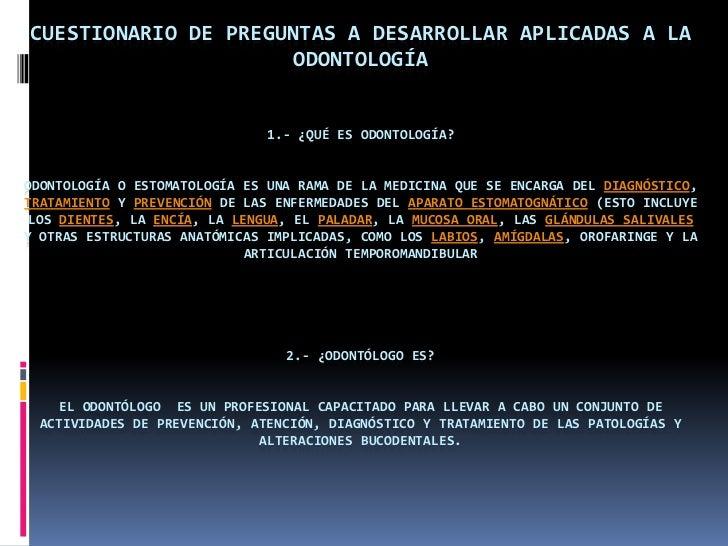 CUESTIONARIO DE PREGUNTAS A DESARROLLAR APLICADAS A LA                      ODONTOLOGÍA                               1.- ...