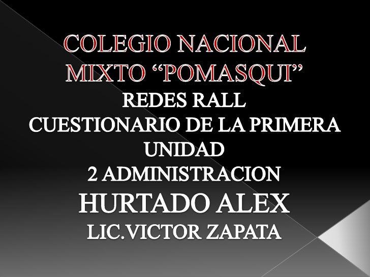 """COLEGIO NACIONAL MIXTO """"POMASQUI"""" REDES RALL CUESTIONARIO DE LA PRIMERA UNIDAD 2 ADMINISTRACION  HURTADO ALEX LIC.VICTOR Z..."""