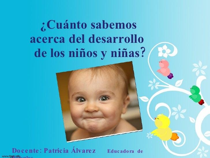¿Cuánto sabemos  acerca del desarrollo  de los niños y niñas? Docente: Patricia Álvarez   Educadora  de  Párvulos