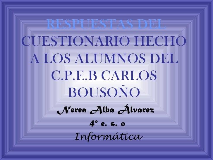 RESPUESTAS DELCUESTIONARIO HECHO A LOS ALUMNOS DEL    C.P.E.B CARLOS      BOUSOÑO   Nerea Alba Álvarez         4º e. s. o ...