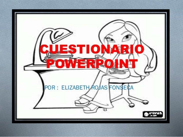POR : ELIZABETH ROJAS FONSECA CUESTIONARIO POWERPOINT
