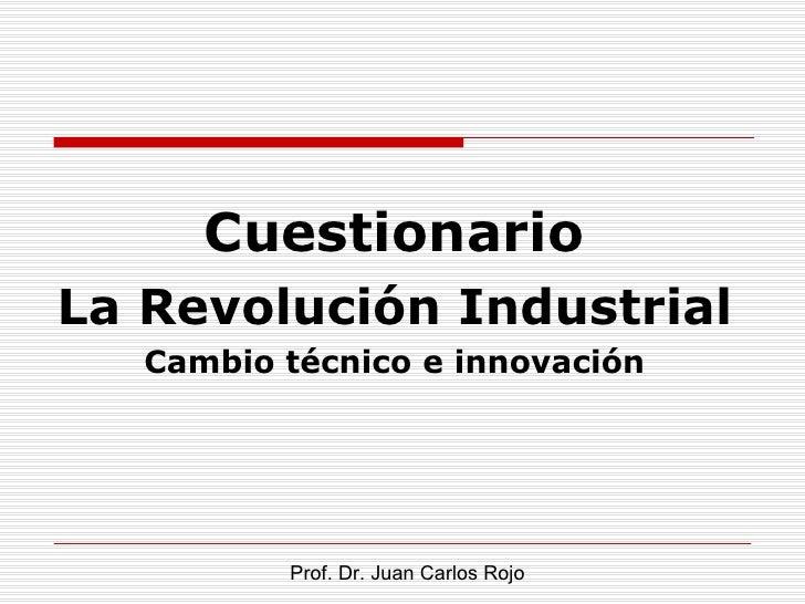 CuestionarioLa Revolución Industrial   Cambio técnico e innovación          Prof. Dr. Juan Carlos Rojo