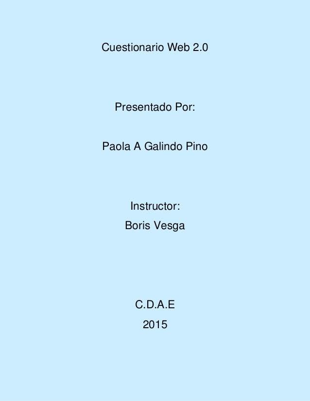 Cuestionario Web 2.0 Presentado Por: Paola A Galindo Pino Instructor: Boris Vesga C.D.A.E 2015
