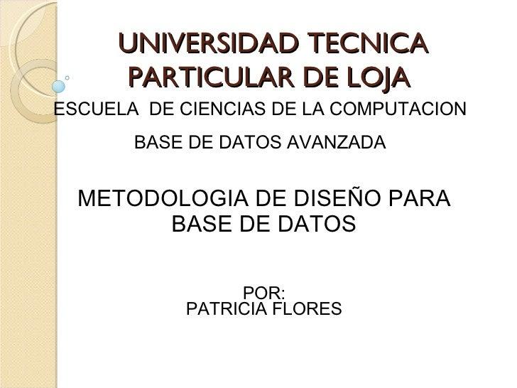 UNIVERSIDAD TECNICA PARTICULAR DE LOJA ESCUELA  DE CIENCIAS DE LA COMPUTACION BASE DE DATOS AVANZADA METODOLOGIA DE DISEÑO...