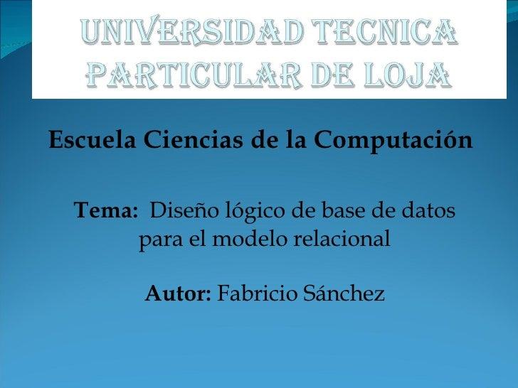 Escuela Ciencias de la Computación Tema:   Diseño lógico de base de datos para el modelo relacional Autor:  Fabricio Sánchez