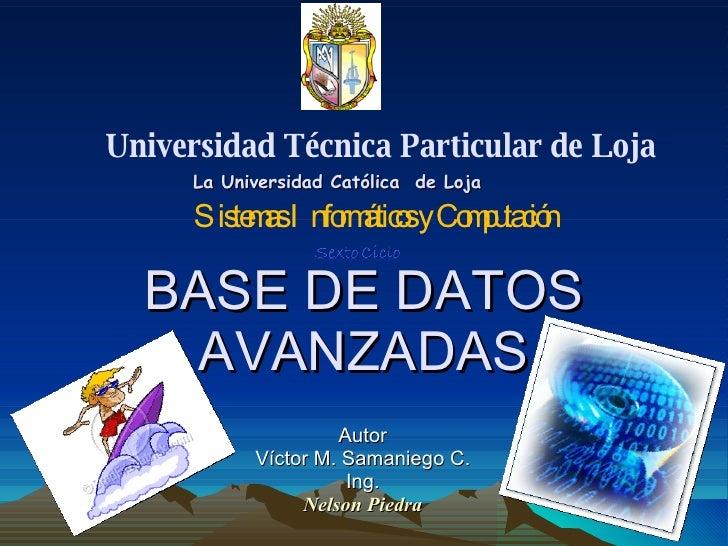 BASE DE DATOS AVANZADAS Autor Víctor M. Samaniego C. Ing. Nelson Piedra Universidad Técnica Particular de Loja La Universi...