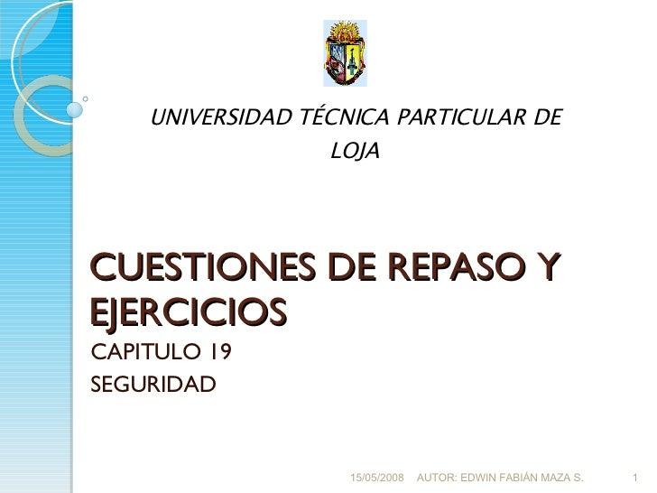 CUESTIONES DE REPASO Y EJERCICIOS CAPITULO 19 SEGURIDAD 15/05/2008 AUTOR: EDWIN FABIÁN MAZA S. UNIVERSIDAD TÉCNICA PARTICU...