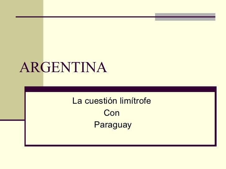 ARGENTINA La cuestión limítrofe  Con  Paraguay