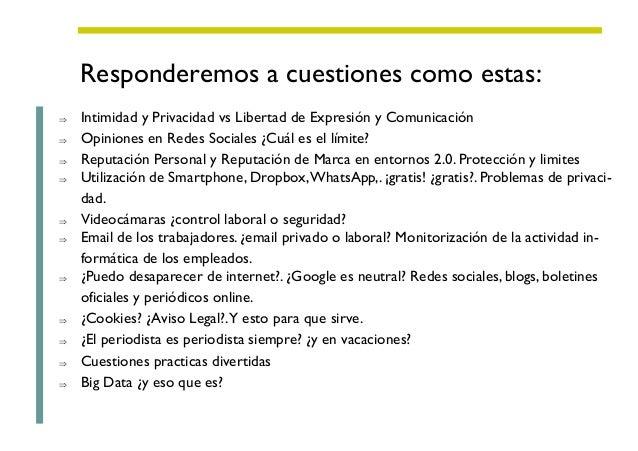 Responderemos a cuestiones como estas: ⇒ Intimidad y Privacidad vs Libertad de Expresión y Comunicación ⇒ Opiniones en Red...