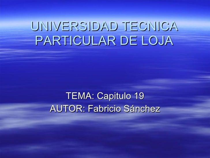 UNIVERSIDAD TECNICA PARTICULAR DE LOJA TEMA: Capitulo 19 AUTOR: Fabricio Sánchez