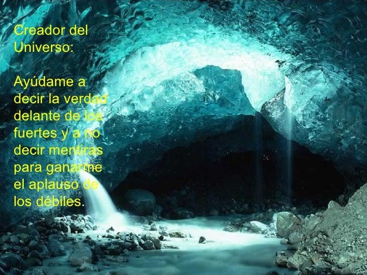 Creador del Universo : Ayúdame a decir la verdad delante de los fuertes y a no decir mentiras para ganarme el aplauso de l...