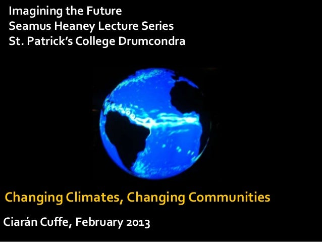 Imagining the FutureSeamus Heaney Lecture SeriesSt. Patrick's College DrumcondraChanging Climates, Changing CommunitiesCia...