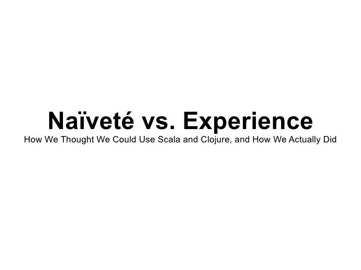 Naïveté vs. Experience How We Thought We Could Use Scala and Clojure, and How We Actually Did