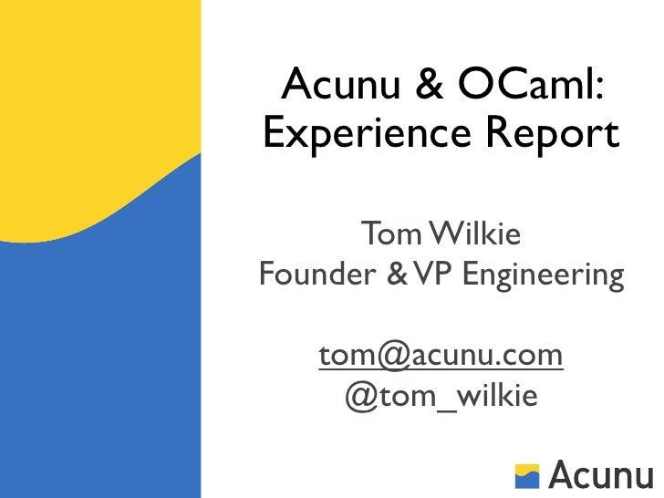 Acunu & OCaml:Experience Report      Tom WilkieFounder & VP Engineering   tom@acunu.com     @tom_wilkie