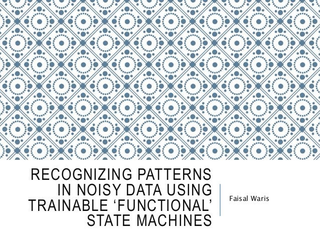 RECOGNIZING PATTERNS IN NOISY DATA USING TRAINABLE 'FUNCTIONAL' STATE MACHINES Faisal Waris