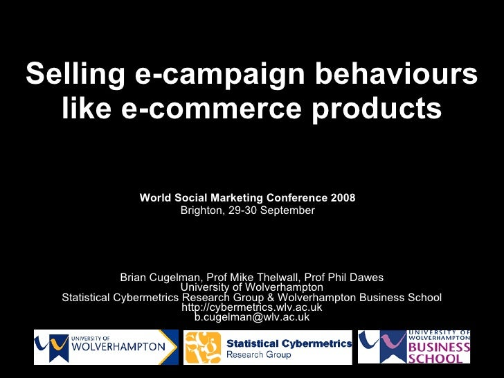 Selling e-campaign  behaviours  like e-commerce  products Brian Cugelman, Prof Mike Thelwall, Prof Phil Dawes University o...