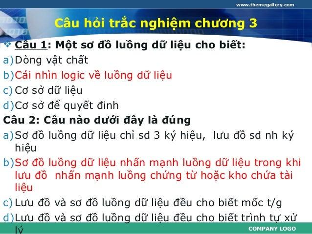 www.themegallery.com         Câu hỏi trắc nghiệm chương 3 Câu 1: Một sơ đồ luồng dữ liệu cho biết:a)Dòng vật chấtb)Cái nh...