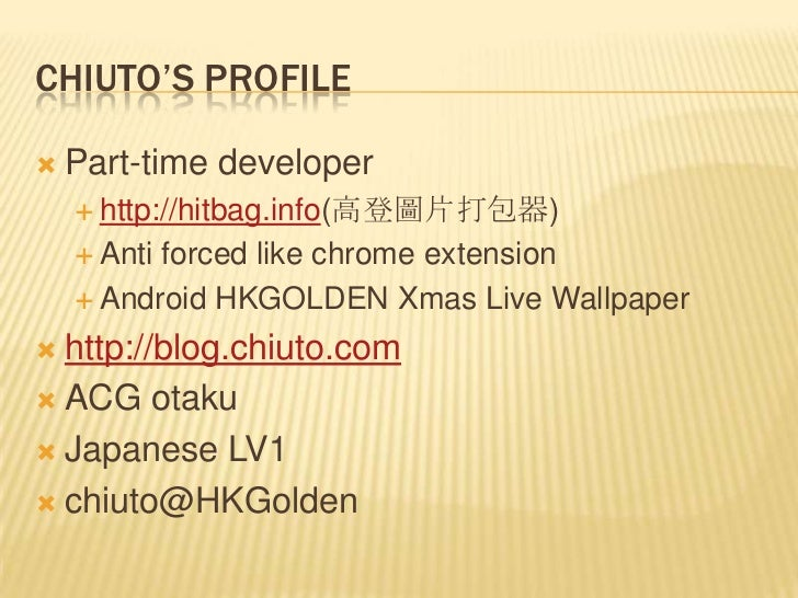 CHIUTO'S PROFILE   Part-time developer     http://hitbag.info(高登圖片打包器)     Antiforced like chrome extension     Androi...