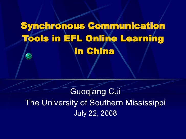 Synchronous Communication  Tools in EFL Online Learning  in China Guoqiang Cui The University of Southern Mississippi July...
