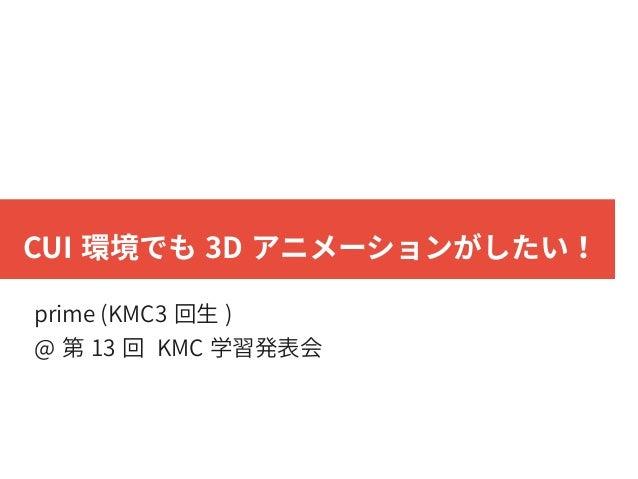 CUI 環境でも 3D アニメーションがしたい! prime (KMC3 回生 ) @ 第 13 回 KMC 学習発表会