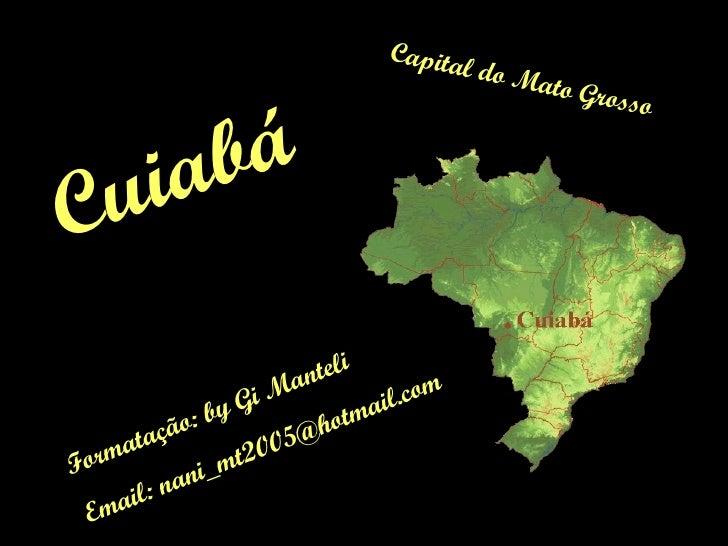 Capital do Mato Grosso Formatação: by Gi Manteli Email: nani_mt2005@hotmail.com Cuiabá