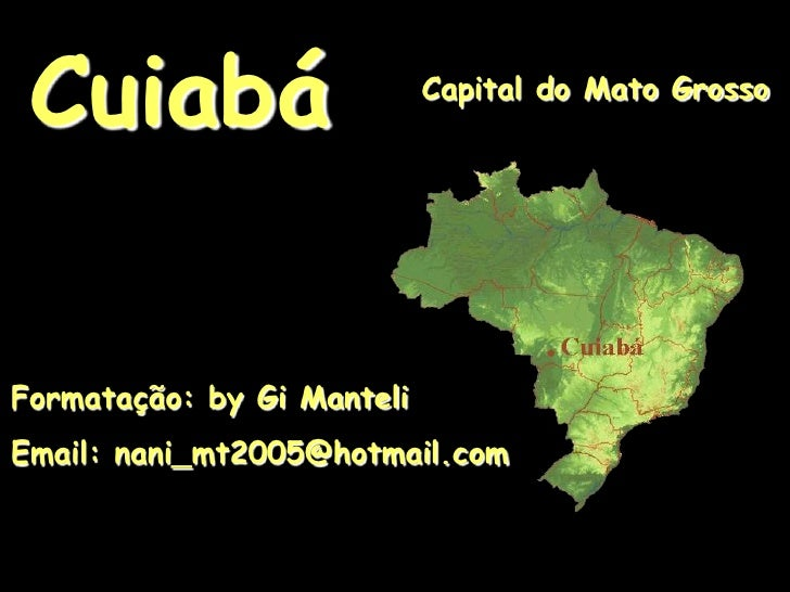 Cuiabá<br />Capital do Mato Grosso<br />Formatação: by Gi Manteli<br />Email: nani_mt2005@hotmail.com<br />