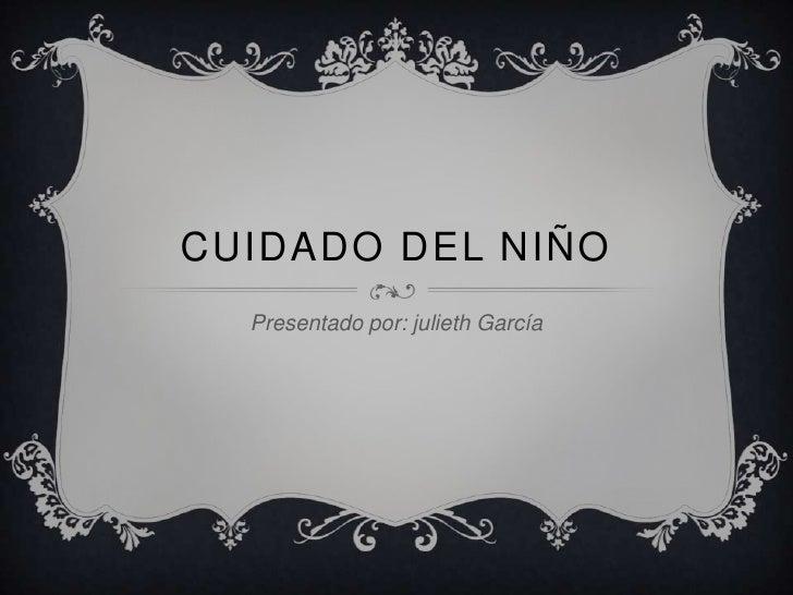 CUIDADO DEL NIÑO  Presentado por: julieth García