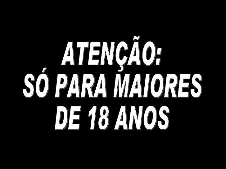 ATENÇÃO: SÓ PARA MAIORES  DE 18 ANOS