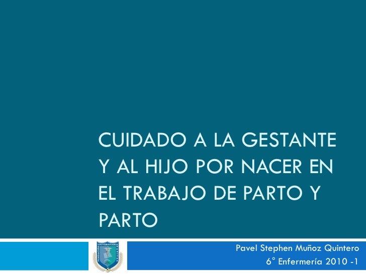 CUIDADO A LA GESTANTE Y AL HIJO POR NACER EN EL TRABAJO DE PARTO Y PARTO             Pavel Stephen Muñoz Quintero         ...