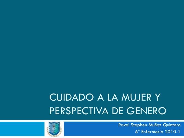 CUIDADO A LA MUJER Y PERSPECTIVA DE GENERO             Pavel Stephen Muñoz Quintero                     6° Enfermería 2010...