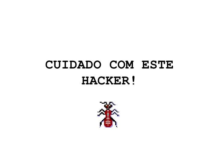 CUIDADO COM ESTE HACKER!