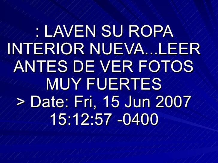 : LAVEN SU ROPA INTERIOR NUEVA...LEER ANTES DE VER FOTOS MUY FUERTES > Date: Fri, 15 Jun 2007 15:12:57 -0400