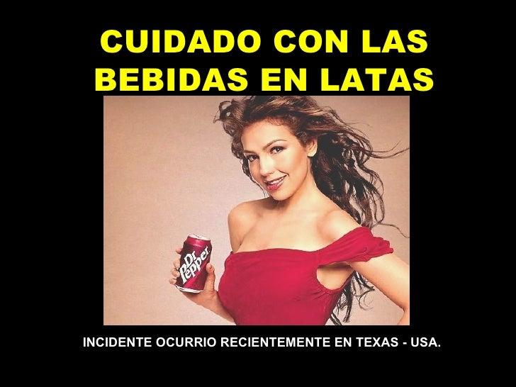 CUIDADO CON LAS BEBIDAS EN LATAS INCIDENTE OCURRIO RECIENTEMENTE ENTEXAS - USA.
