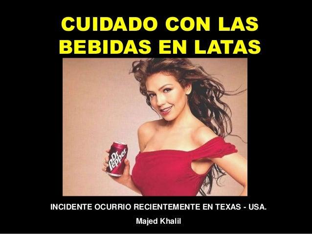 CUIDADO CON LAS BEBIDAS EN LATAS INCIDENTE OCURRIO RECIENTEMENTE EN TEXAS - USA. Majed Khalil
