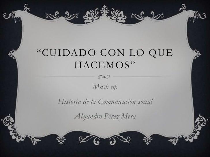 """""""Cuidado con lo que hacemos""""<br />Mash up<br />Historia de la Comunicación social<br />Alejandro Pérez Mesa<br />"""