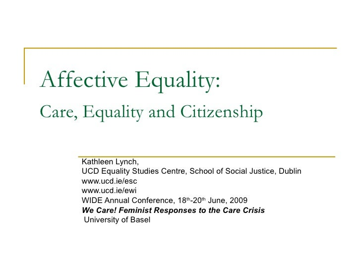Affective Equality:  Care, Equality and Citizenship   Kathleen Lynch,  UCD Equality Studies Centre, School of Social Justi...