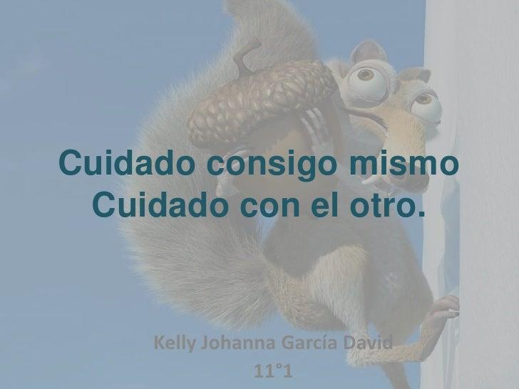 Cuidado consigo mismo Cuidado con el otro.    Kelly Johanna García David               11°1