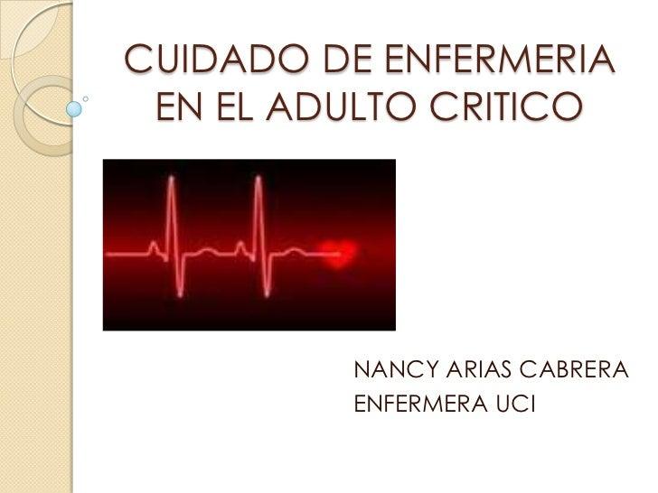 CUIDADO DE ENFERMERIA EN EL ADULTO CRITICO<br />NANCY ARIAS CABRERA<br />ENFERMERA UCI<br />